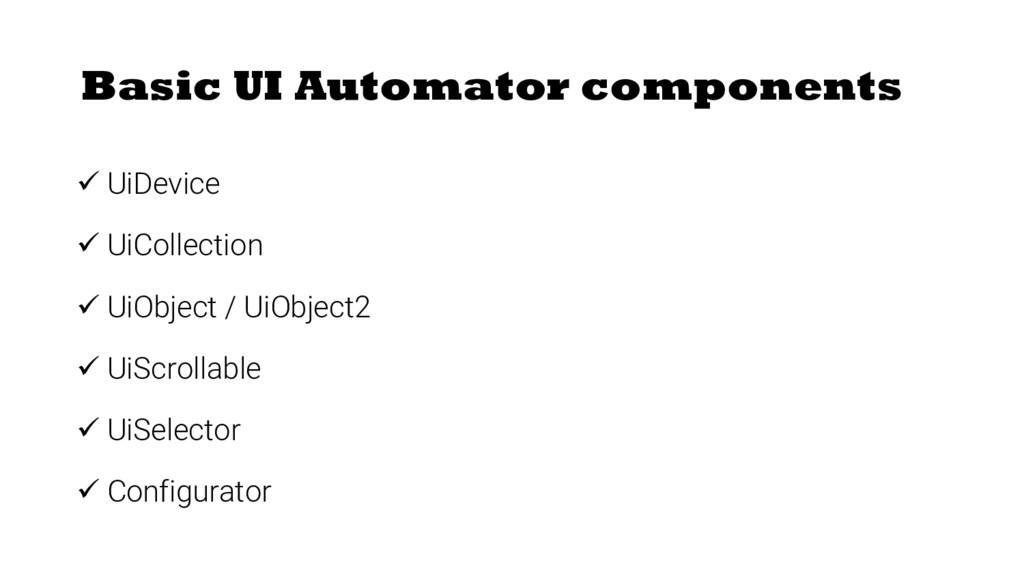 Basic UI Automator components ü UiDevice ü UiCo...