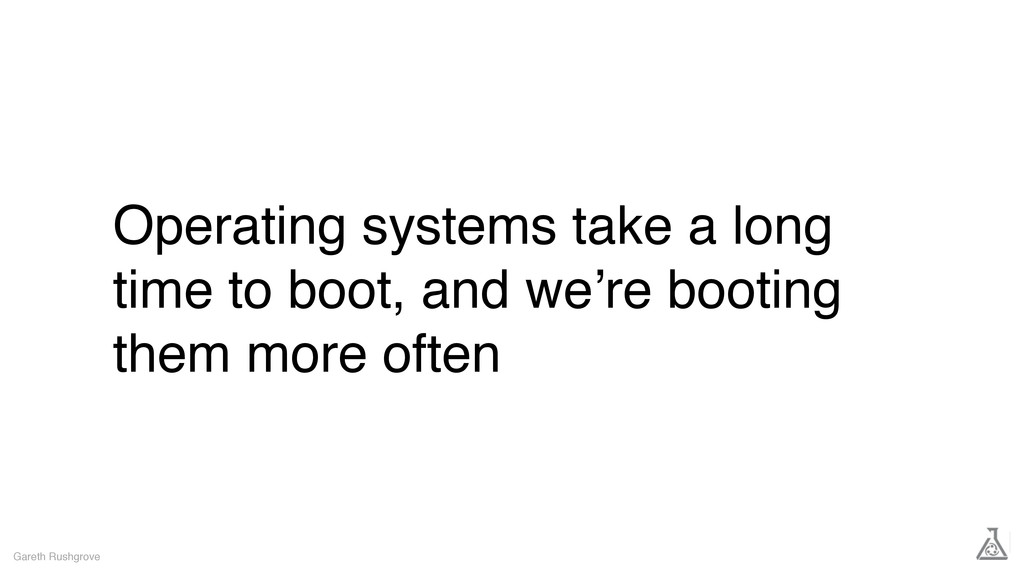 Operating systems take a long time to boot, and...