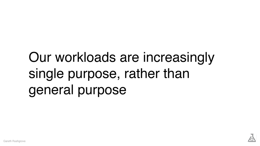 Our workloads are increasingly single purpose, ...