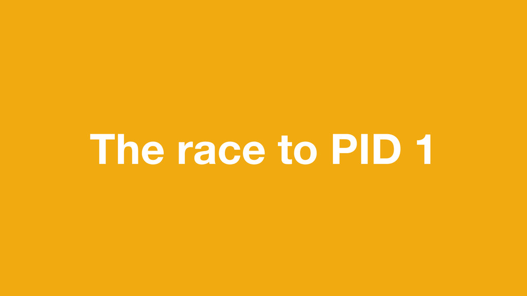 The race to PID 1