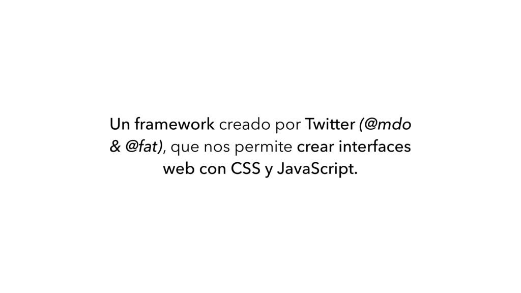 Un framework creado por Twitter (@mdo & @fat), ...