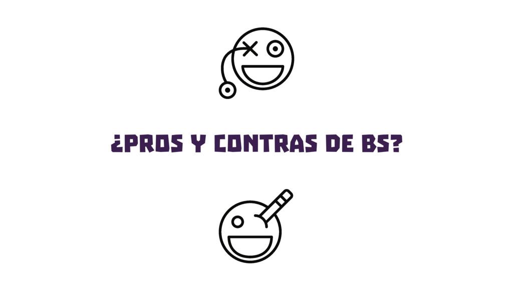 ¿PROS y Contras de BS?