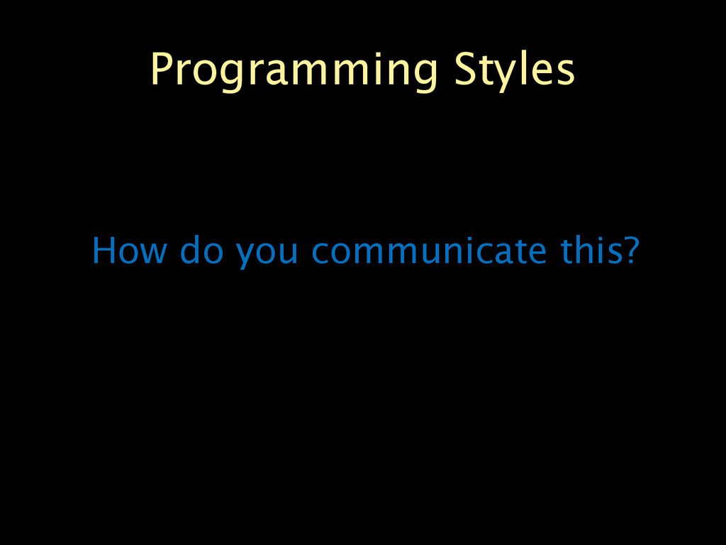 Programming Styles How do you communicate this?