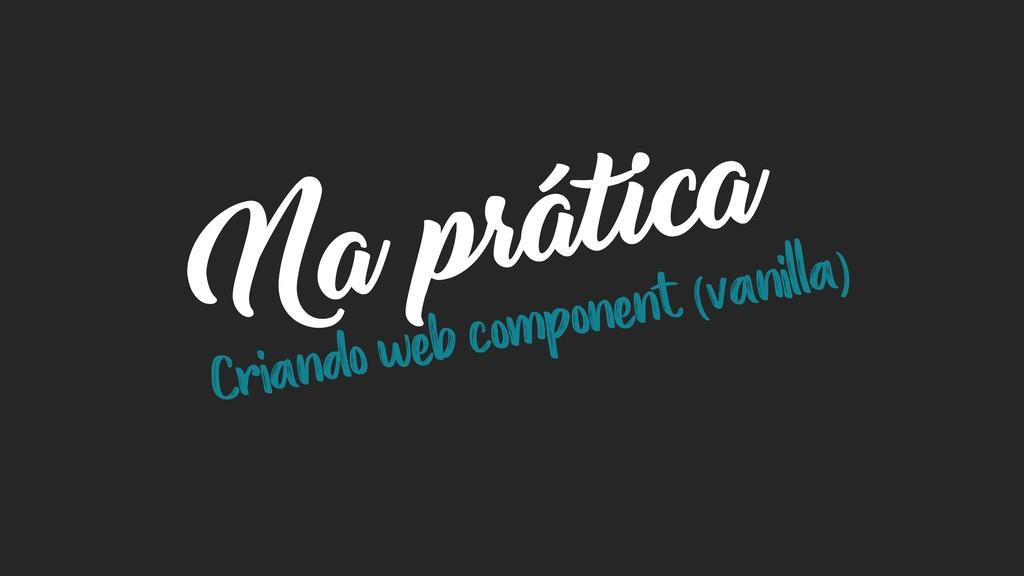Na prática Criando web component (vanilla)