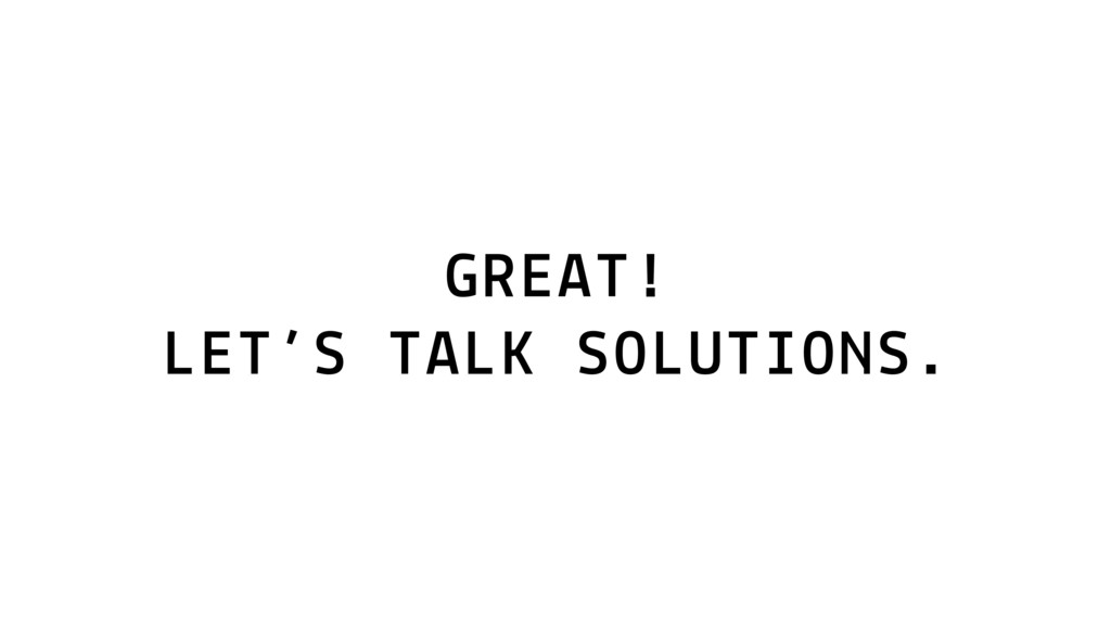 GREAT! LET'S TALK SOLUTIONS.