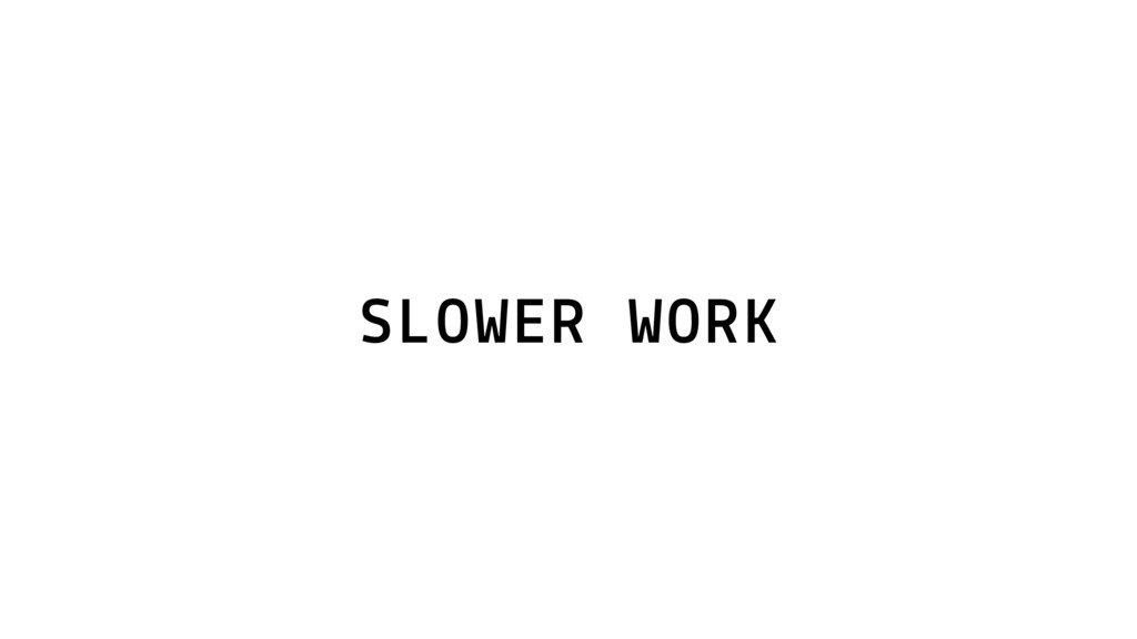 SLOWER WORK