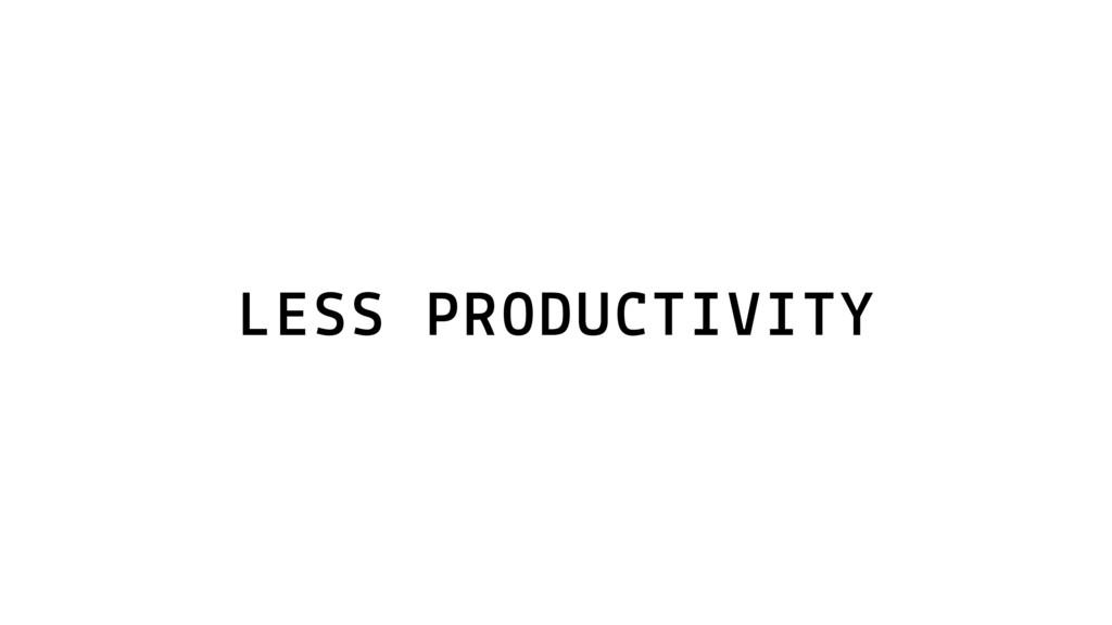 LESS PRODUCTIVITY