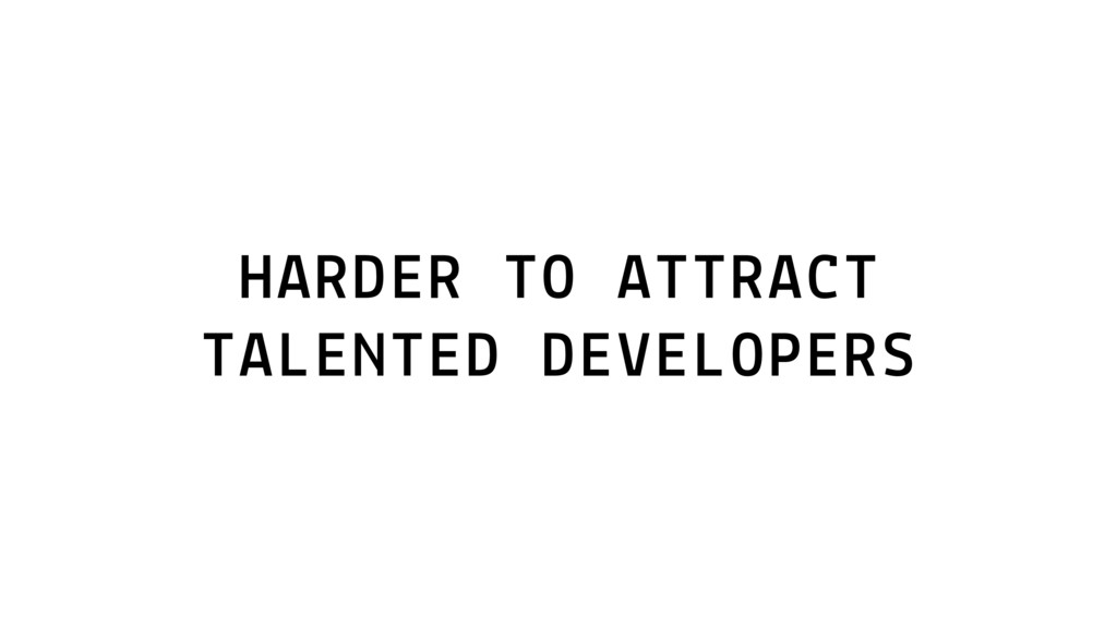 HARDER TO ATTRACT TALENTED DEVELOPERS