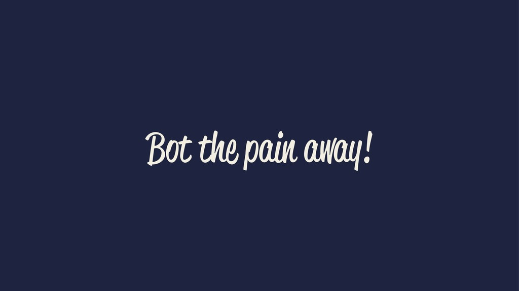 Bot the pain away!