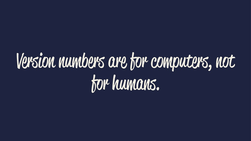 Version numbers are for computers, not for huma...