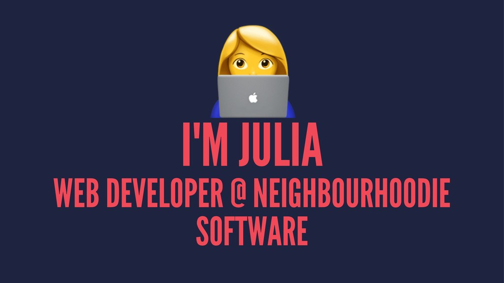 ! I'M JULIA WEB DEVELOPER @ NEIGHBOURHOODIE SOF...