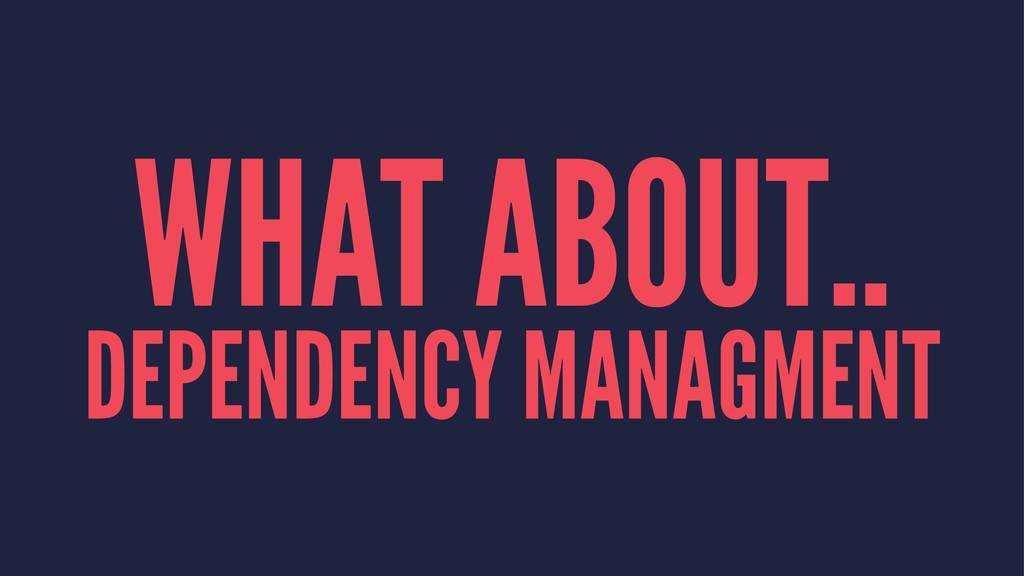 WHAT ABOUT.. DEPENDENCY MANAGMENT