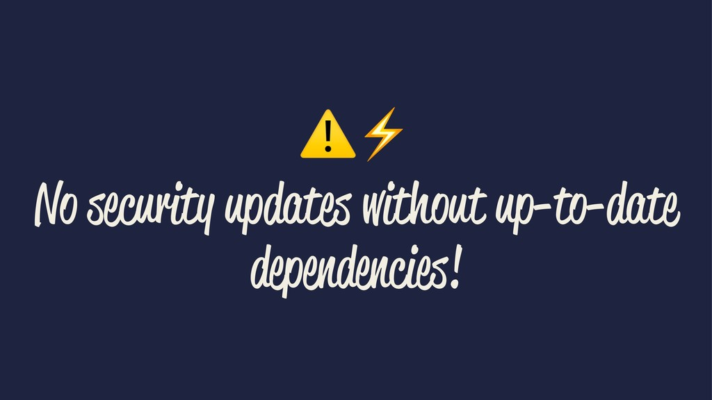 ⚠⚡ No security updates without up-to-date depen...
