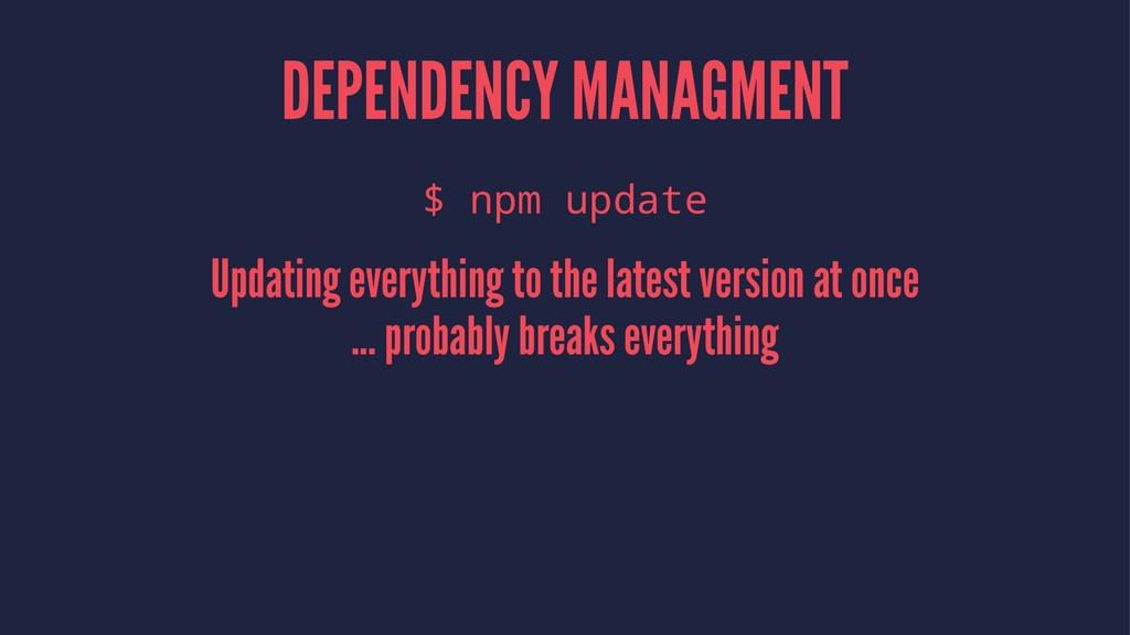 DEPENDENCY MANAGMENT $ npm update Updating ever...