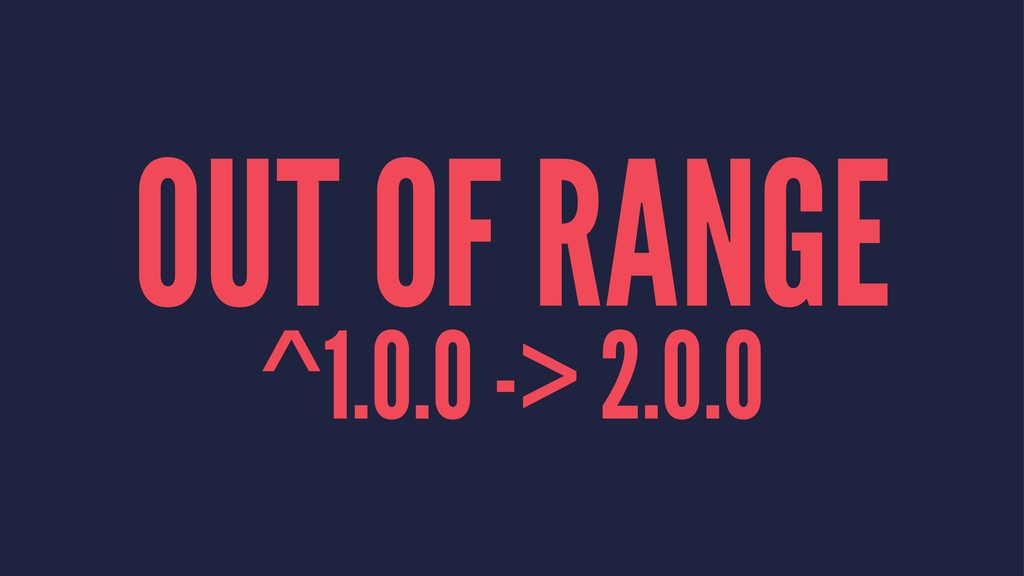 OUT OF RANGE ^1.0.0 -> 2.0.0