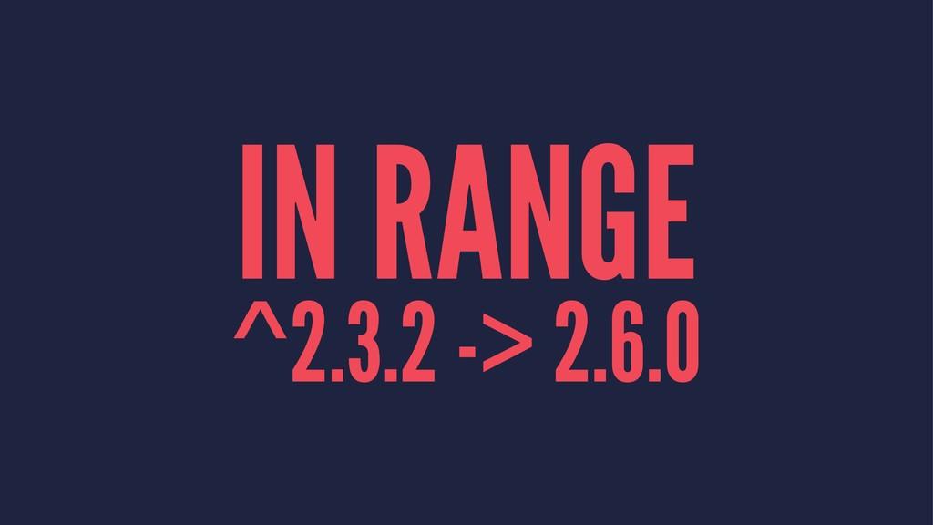 IN RANGE ^2.3.2 -> 2.6.0