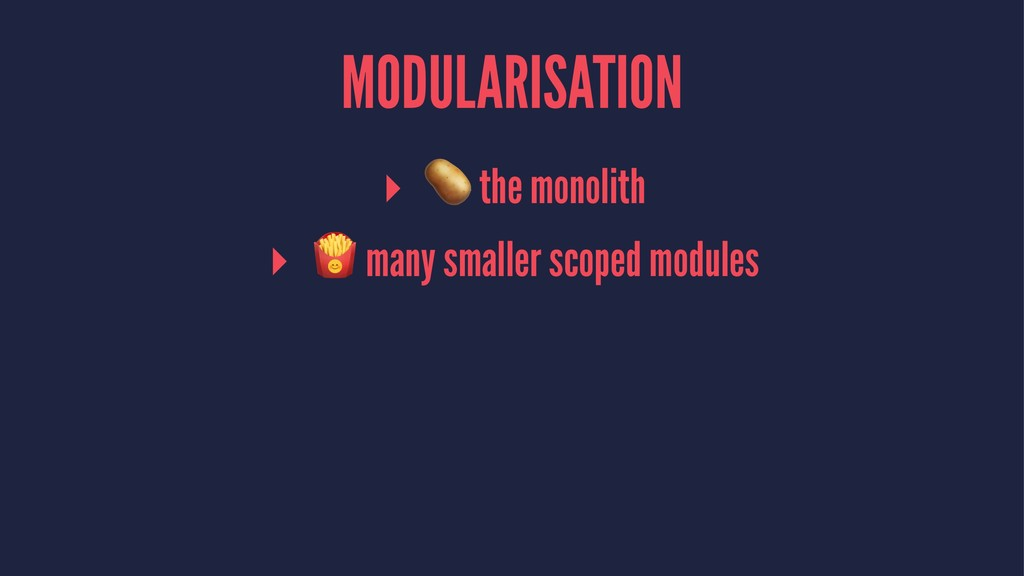 "MODULARISATION ▸ ! the monolith ▸ "" many smalle..."