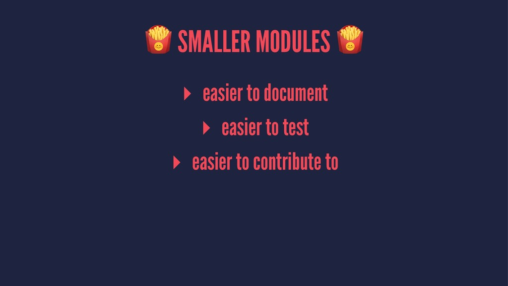 ! SMALLER MODULES ! ▸ easier to document ▸ easi...