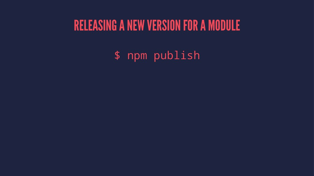 RELEASING A NEW VERSION FOR A MODULE $ npm publ...