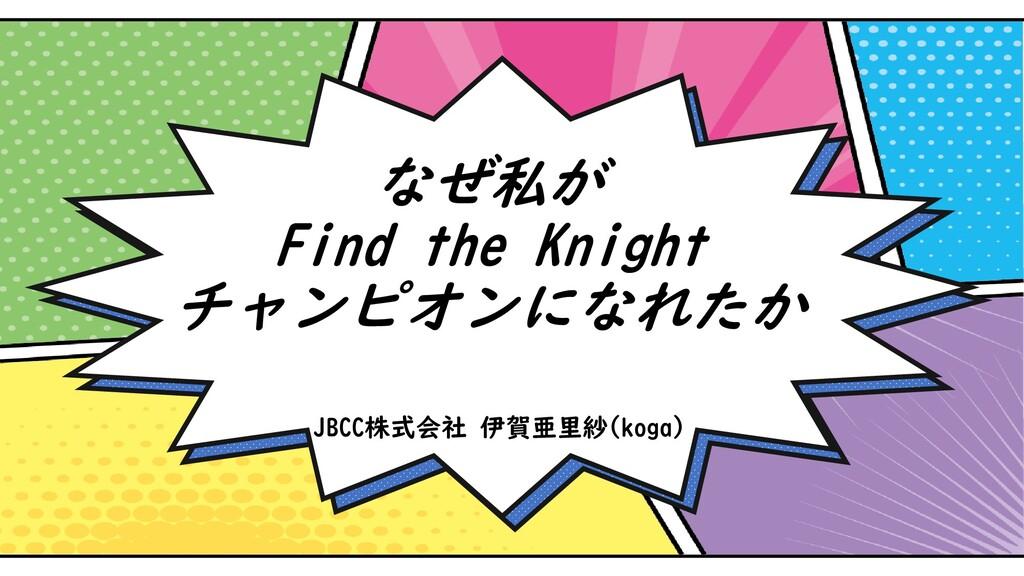なぜ私が Find the Knight チャンピオンになれたか JBCC株式会社 伊賀亜里紗...