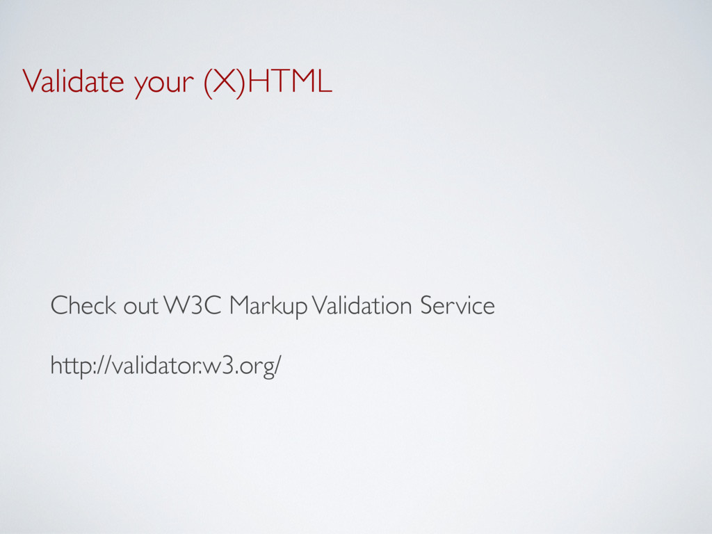 Validate your (X)HTML Check out W3C Markup Vali...
