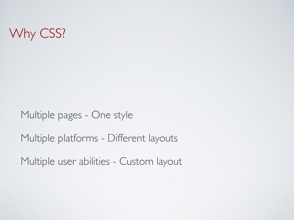 Why CSS? Multiple pages - One style Multiple pl...