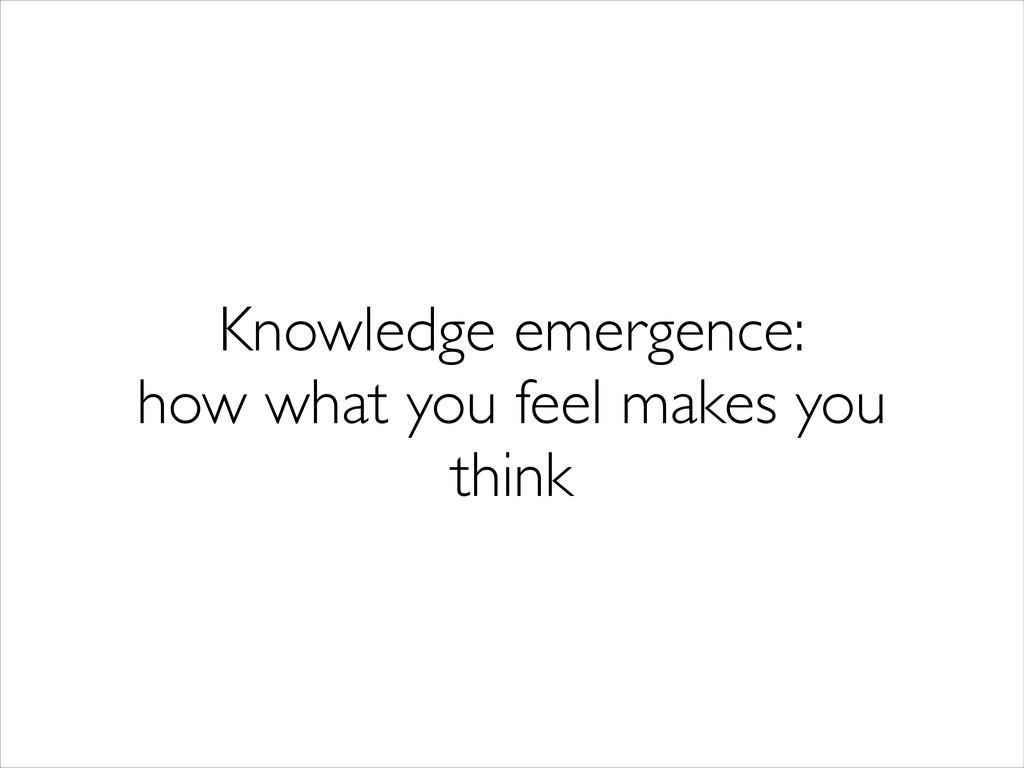 Knowledge emergence:  how what you feel makes...