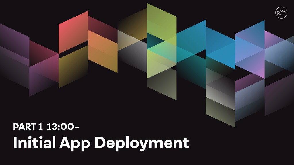 PART 1 13:00~ Initial App Deployment