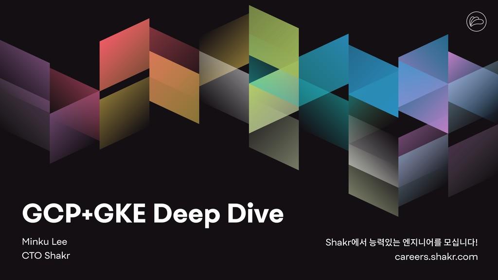GCP+GKE Deep Dive Minku Lee CTO Shakr Shakr펞컪쁳...