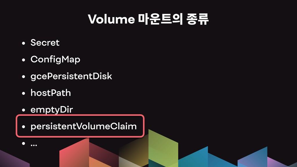 Volume 잖풂픦홓윦 • Secret • ConfigMap • gcePersist...