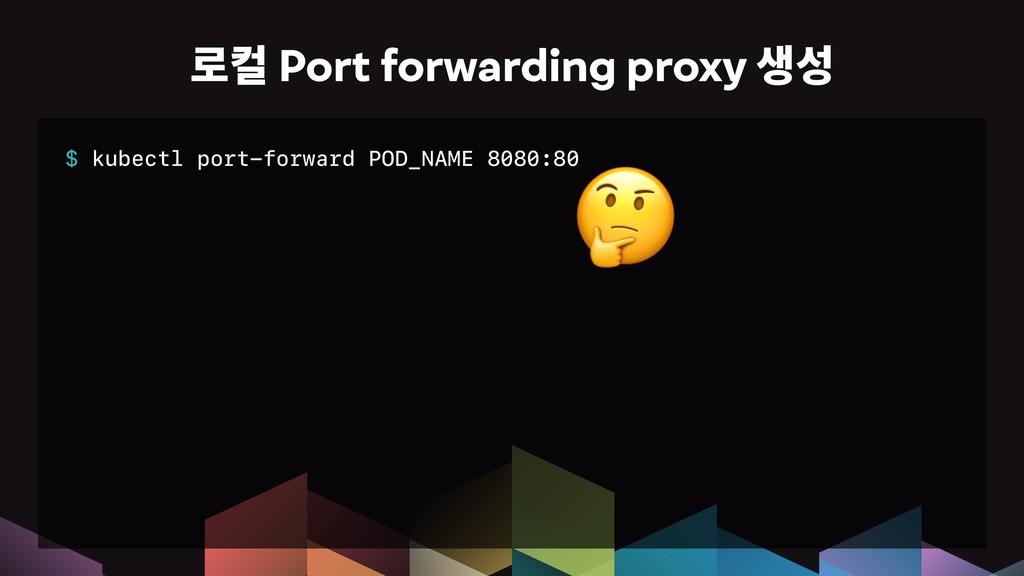 $ kubectl port-forward POD_NAME 8080:80 옪Port ...