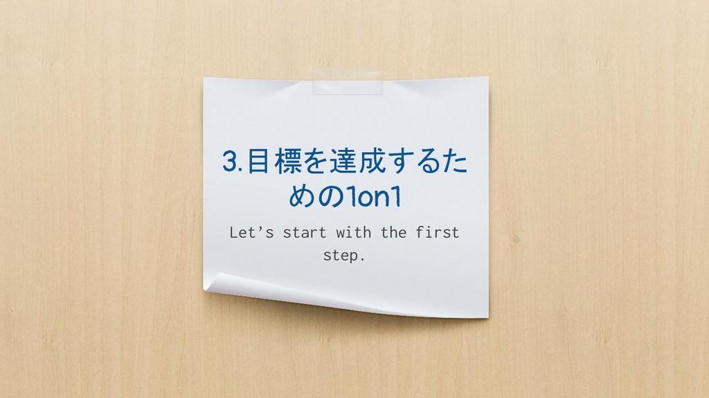 3.目標を達成するた めの1on1 Let's start with the first st...