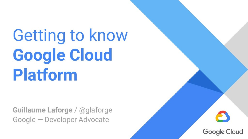 Getting to know Google Cloud Platform Guillaume...