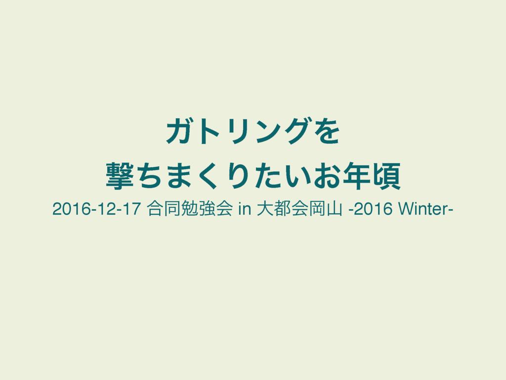 ΨτϦϯάΛ ܸͪ·͘Γ͍͓ͨࠒ 2016-12-17 ߹ಉษڧձ in େձԬ -20...