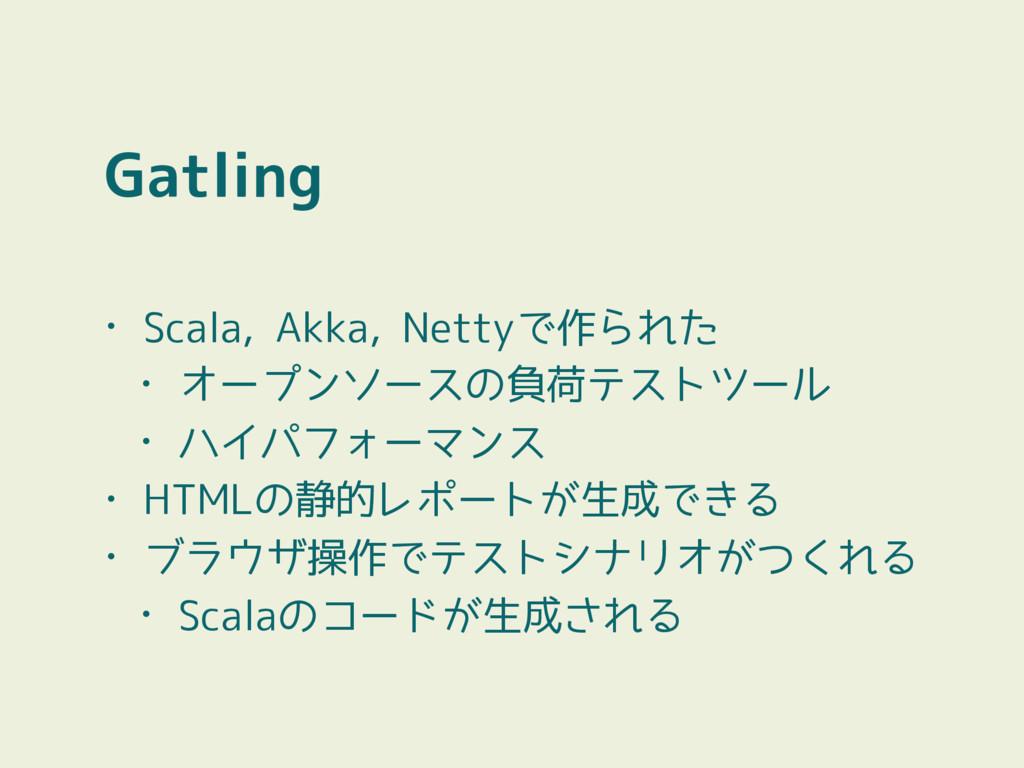 Gatling • Scala, Akka, Nettyで作られた • オープンソースの負荷テ...