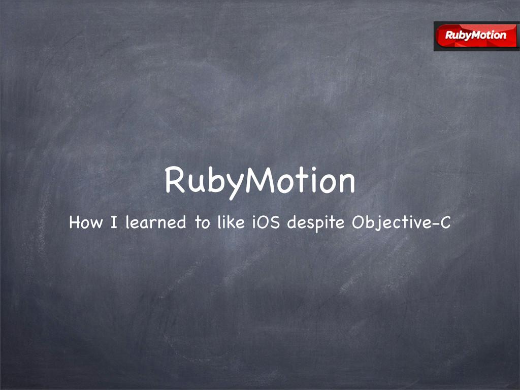 RubyMotion How I learned to like iOS despite Ob...