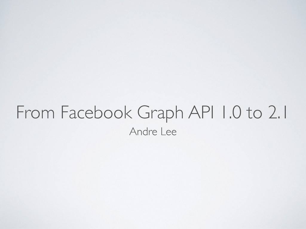 From Facebook Graph API 1.0 to 2.1 Andre Lee