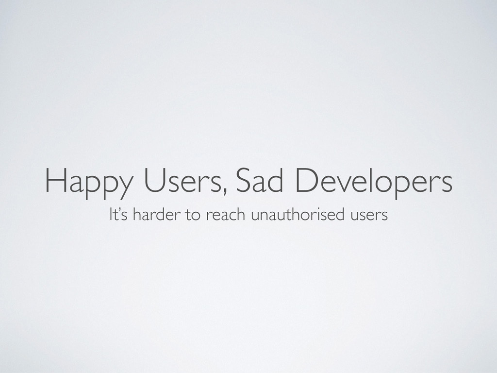 Happy Users, Sad Developers It's harder to reac...