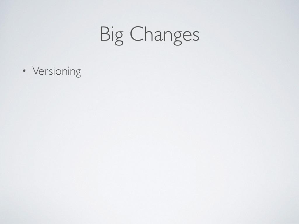 Big Changes • Versioning