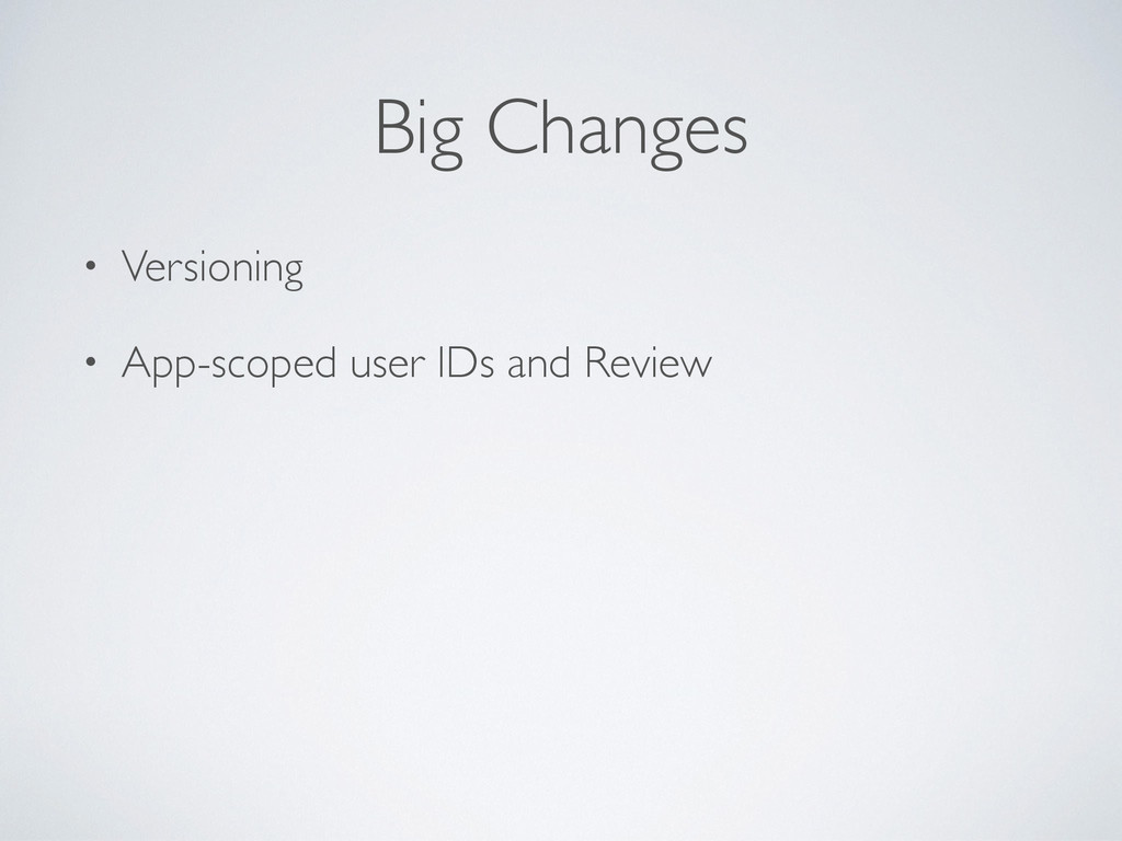 Big Changes • Versioning • App-scoped user IDs ...