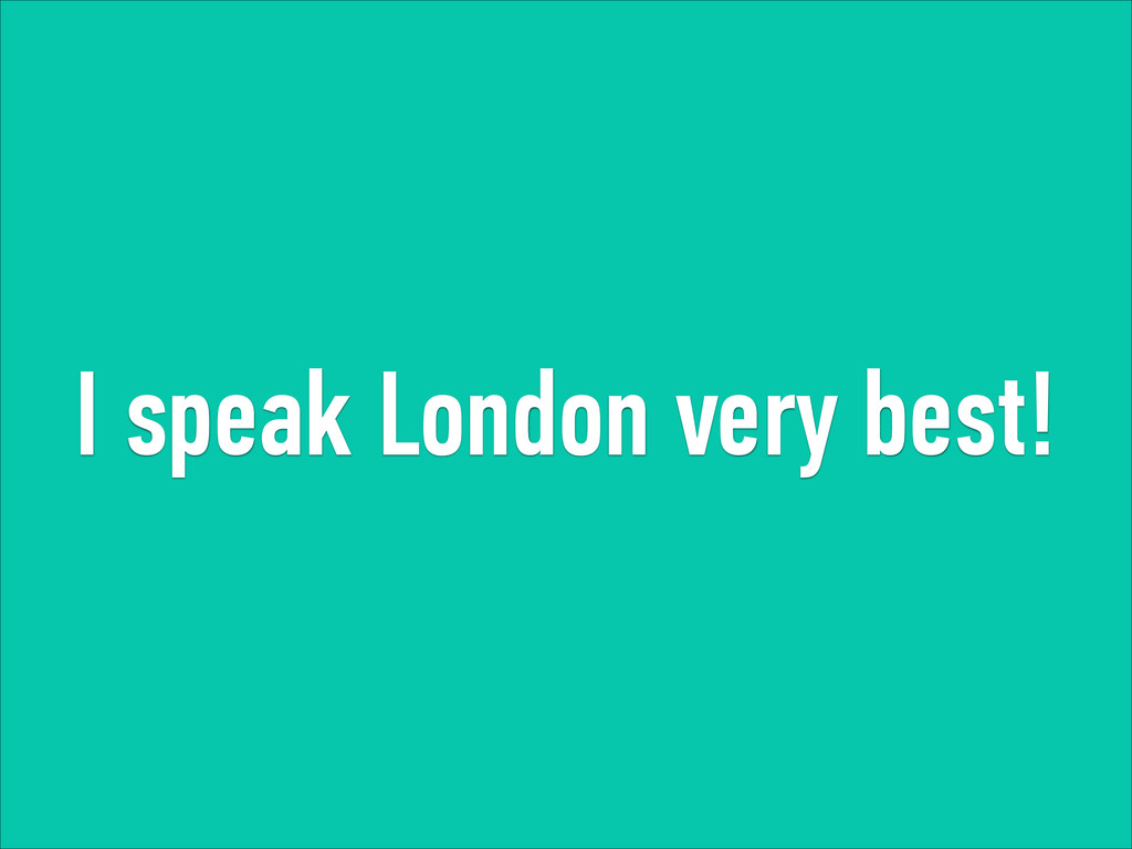 I speak London very best!