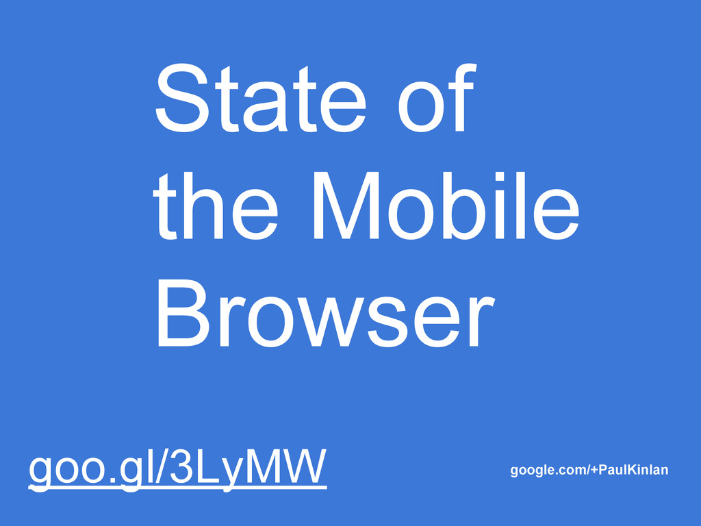 State of the Mobile Browser google.com/+PaulKin...