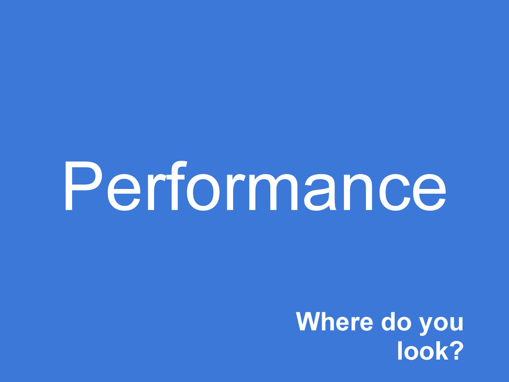 Performance Where do you look?