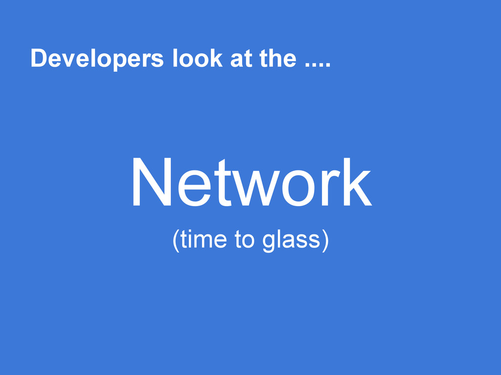 Developers look at the .... Network (time to gl...
