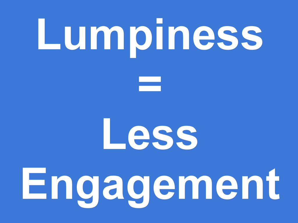 Lumpiness = Less Engagement