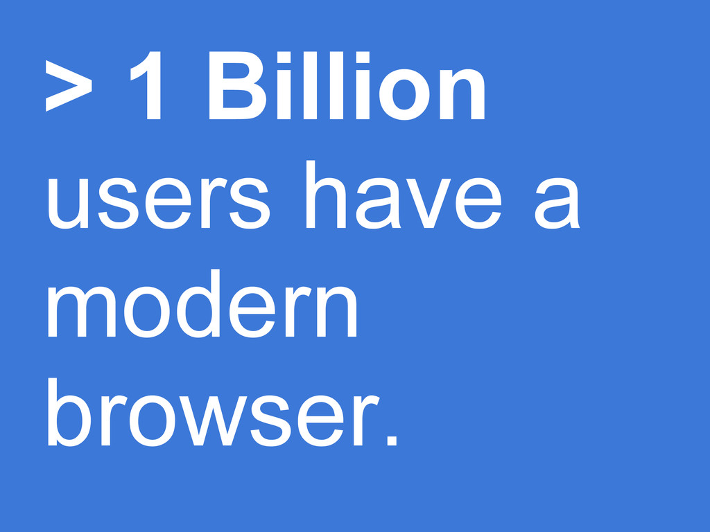 > 1 Billion users have a modern browser.