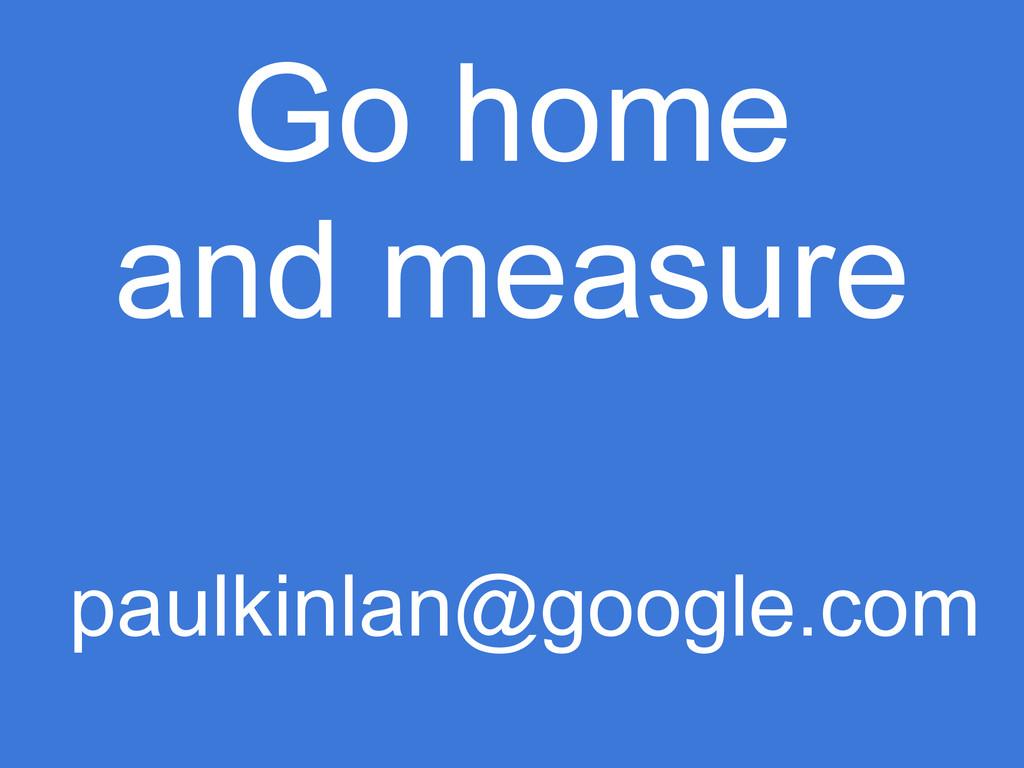 Go home and measure paulkinlan@google.com