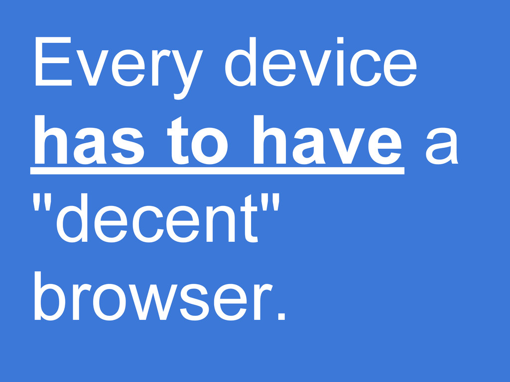 """Every device has to have a """"decent"""" browser."""