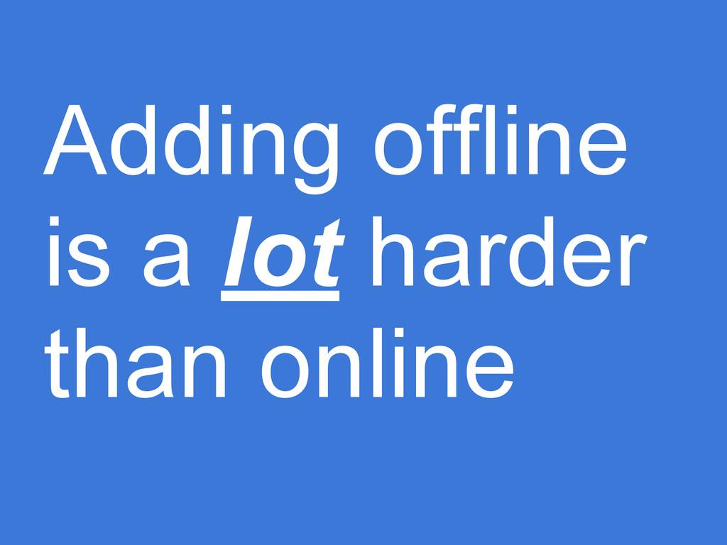 Adding offline is a lot harder than online