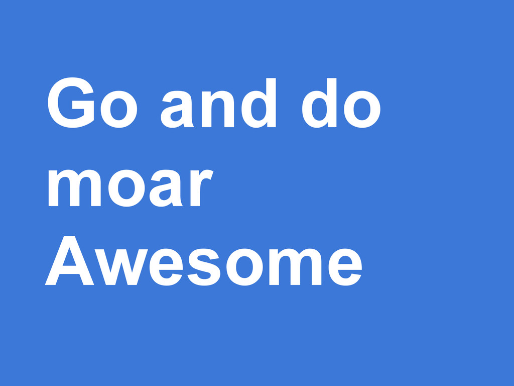 Go and do moar Awesome